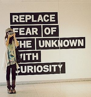 Have an open not closed mind. Let the fear spill out and you will notice that curiousity is what remains.